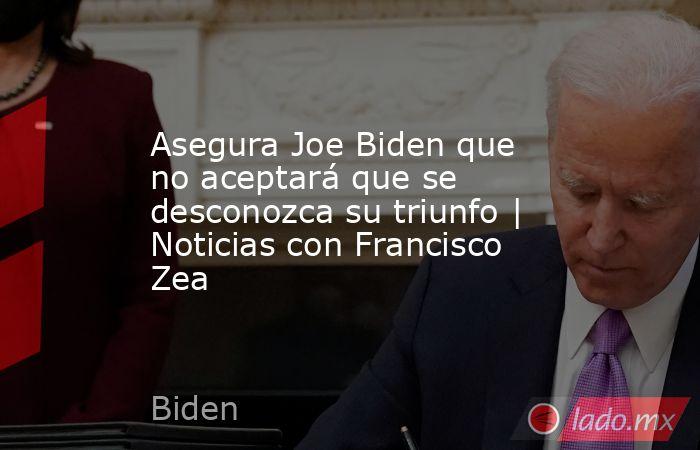 Asegura Joe Biden que no aceptará que se desconozca su triunfo   Noticias con Francisco Zea. Noticias en tiempo real
