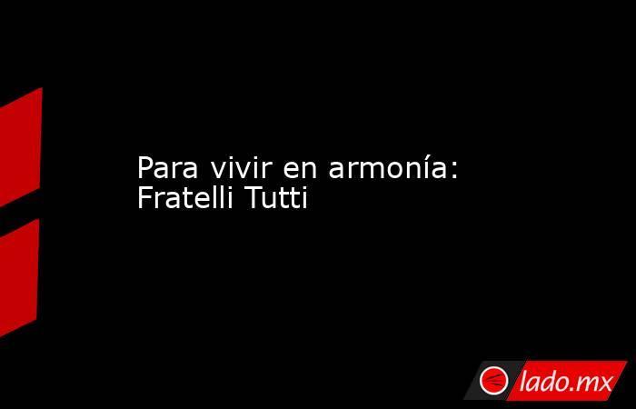 Para vivir en armonía: Fratelli Tutti. Noticias en tiempo real