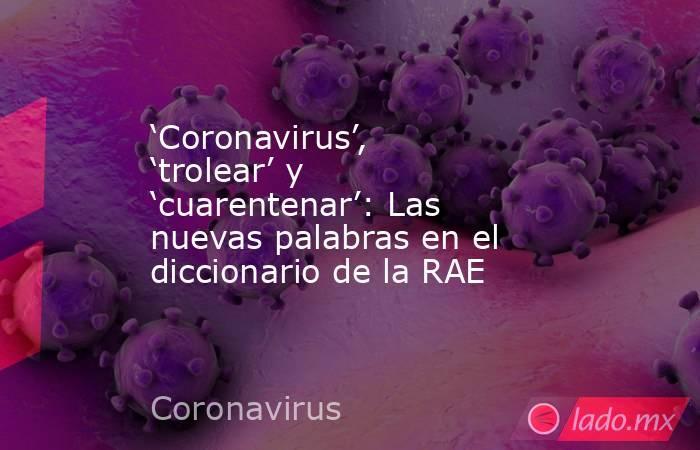 'Coronavirus', 'trolear' y 'cuarentenar': Las nuevas palabras en el diccionario de la RAE. Noticias en tiempo real
