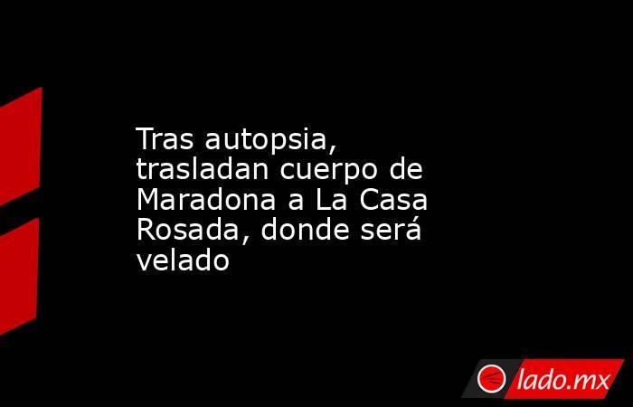 Tras autopsia, trasladan cuerpo de Maradona a La Casa Rosada, donde será velado. Noticias en tiempo real
