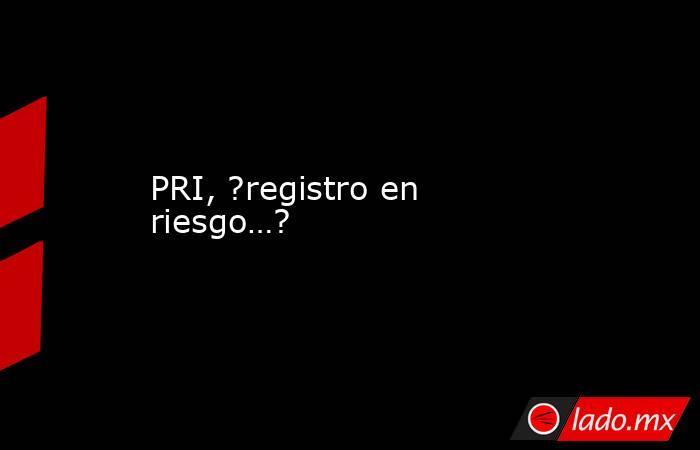 PRI, ?registro en riesgo…?. Noticias en tiempo real