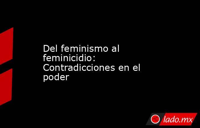 Del feminismo al feminicidio: Contradicciones en el poder. Noticias en tiempo real