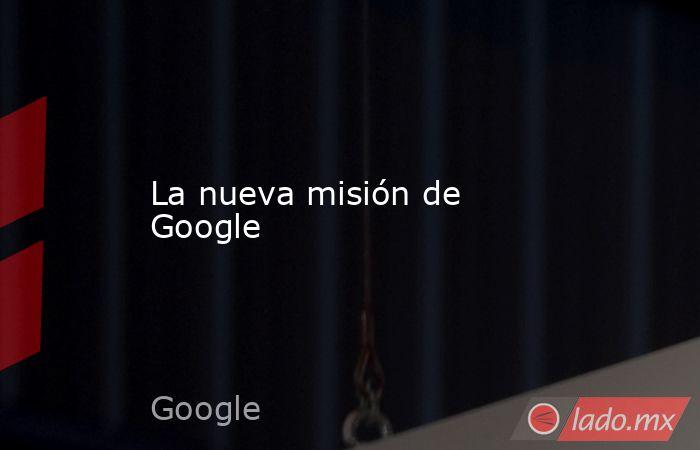 La nueva misión de Google. Noticias en tiempo real