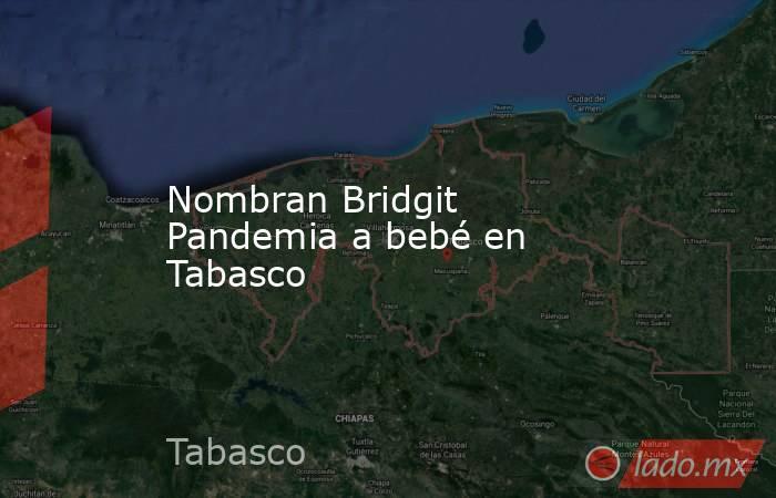 Nombran Bridgit Pandemia a bebé en Tabasco. Noticias en tiempo real