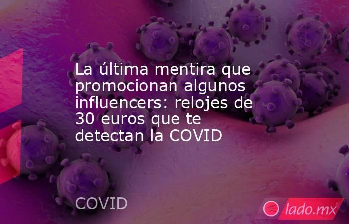 La última mentira que promocionan algunos influencers: relojes de 30 euros que te detectan la COVID. Noticias en tiempo real