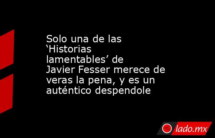 Solo una de las 'Historias lamentables' de Javier Fesser merece de veras la pena, y es un auténtico despendole. Noticias en tiempo real