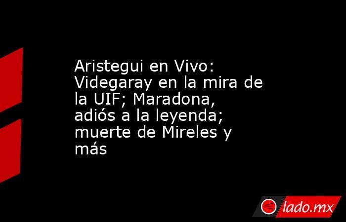 Aristegui en Vivo: Videgaray en la mira de la UIF; Maradona, adiós a la leyenda; muerte de Mireles y más. Noticias en tiempo real