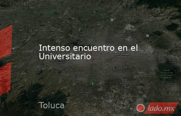 Intenso encuentro en el Universitario. Noticias en tiempo real