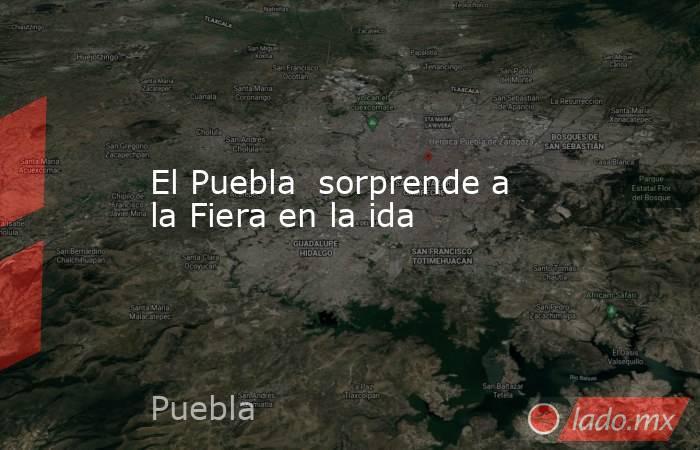 El Puebla  sorprende a la Fiera en la ida. Noticias en tiempo real
