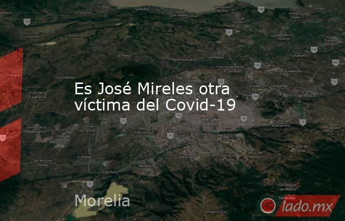 Es José Mireles otra  víctima del Covid-19. Noticias en tiempo real