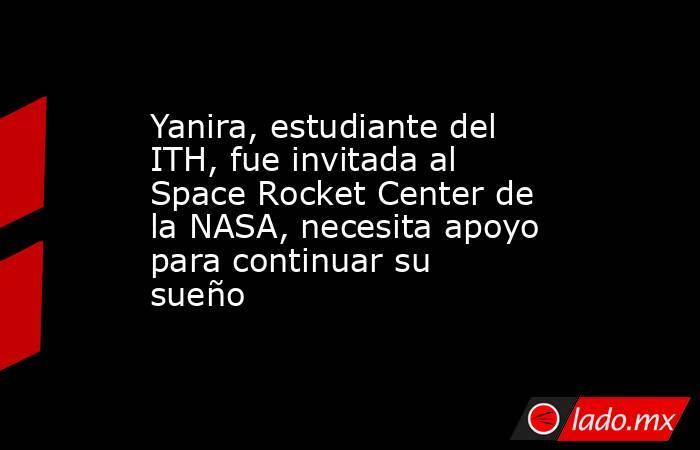 Yanira, estudiante del ITH, fue invitada al Space Rocket Center de la NASA, necesita apoyo para continuar su sueño. Noticias en tiempo real