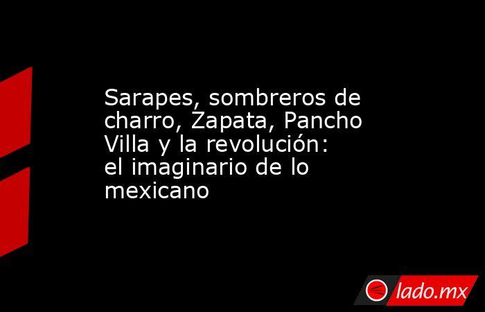 Sarapes, sombreros de charro, Zapata, Pancho Villa y la revolución: el imaginario de lo mexicano. Noticias en tiempo real