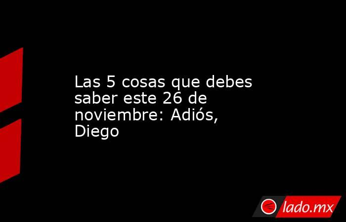 Las 5 cosas que debes saber este 26 de noviembre: Adiós, Diego. Noticias en tiempo real