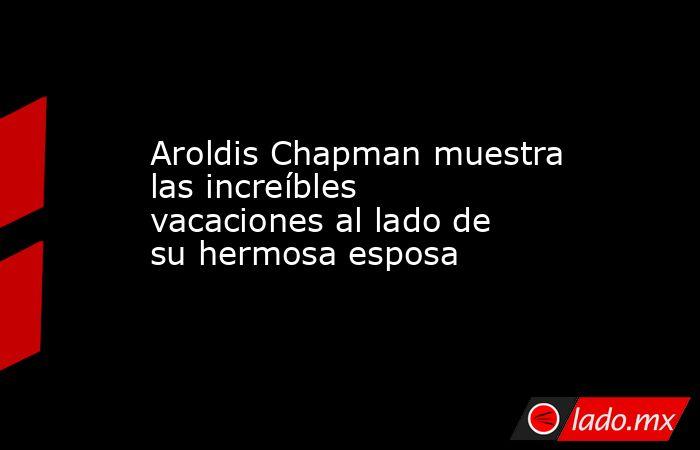 Aroldis Chapman muestra las increíbles vacaciones al lado de su hermosa esposa. Noticias en tiempo real