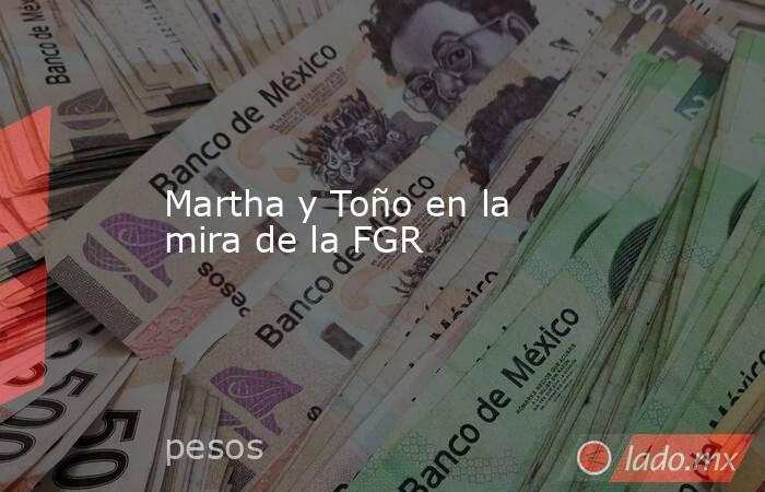 Martha y Toño en la mira de la FGR. Noticias en tiempo real
