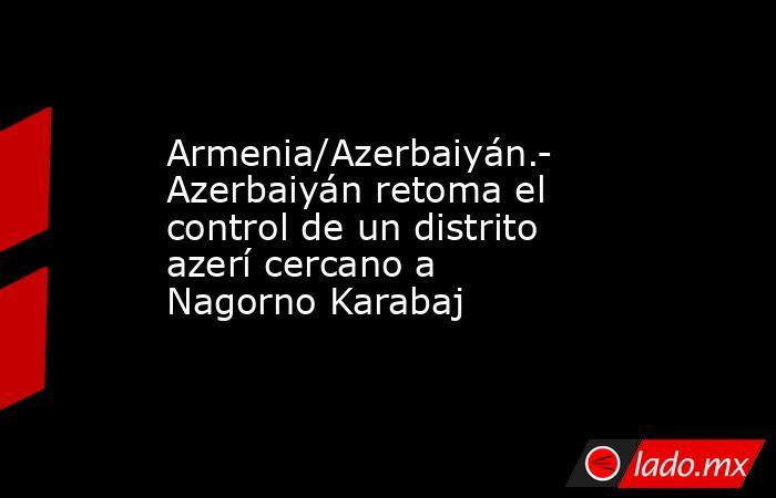 Armenia/Azerbaiyán.- Azerbaiyán retoma el control de un distrito azerí cercano a Nagorno Karabaj. Noticias en tiempo real
