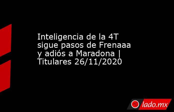 Inteligencia de la 4T sigue pasos de Frenaaa y adiós a Maradona | Titulares 26/11/2020. Noticias en tiempo real