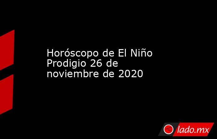 Horóscopo de El Niño Prodigio 26 de noviembre de 2020. Noticias en tiempo real