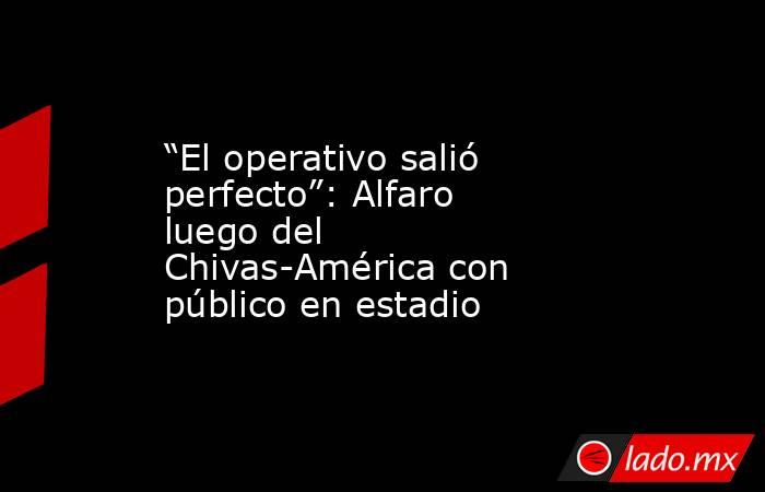 """""""El operativo salió perfecto"""": Alfaro luego del Chivas-América con público en estadio. Noticias en tiempo real"""