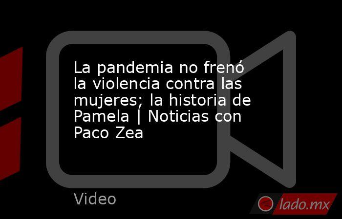 La pandemia no frenó la violencia contra las mujeres; la historia de Pamela   Noticias con Paco Zea. Noticias en tiempo real