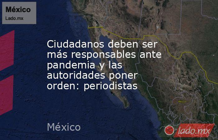 Ciudadanos deben ser más responsables ante pandemia y las autoridades poner orden: periodistas. Noticias en tiempo real