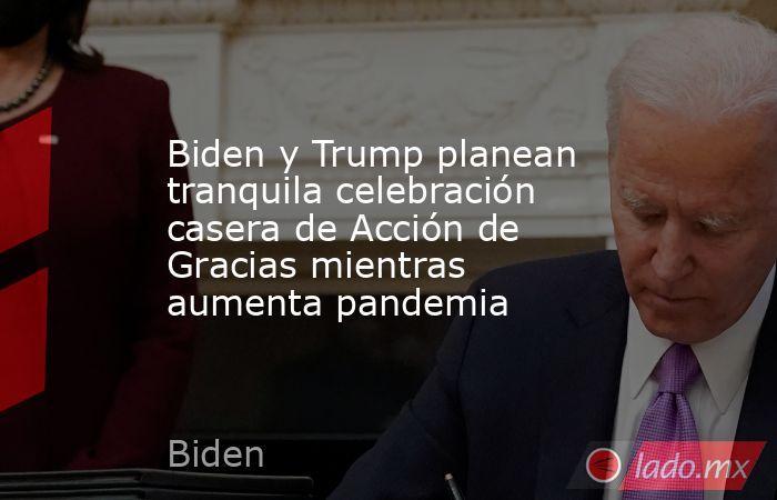 Biden y Trump planean tranquila celebración casera de Acción de Gracias mientras aumenta pandemia . Noticias en tiempo real