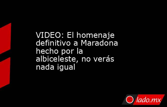 VIDEO: El homenaje definitivo a Maradona hecho por la albiceleste, no verás nada igual. Noticias en tiempo real
