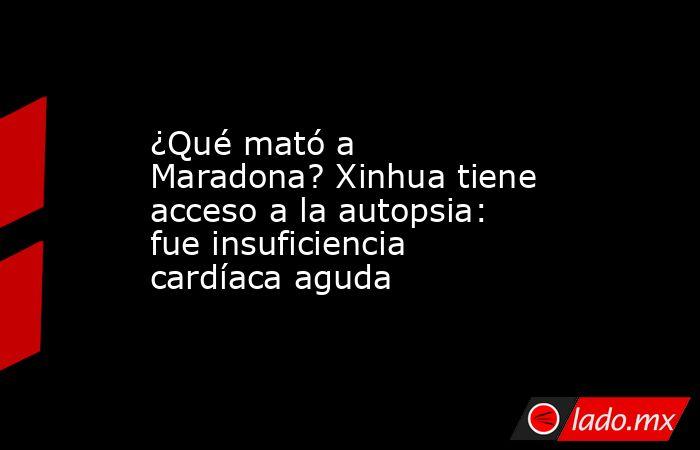 ¿Qué mató a Maradona? Xinhua tiene acceso a la autopsia: fue insuficiencia cardíaca aguda. Noticias en tiempo real