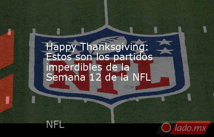 Happy Thanksgiving: Estos son los partidos imperdibles de la Semana 12 de la NFL. Noticias en tiempo real