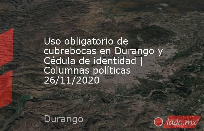 Uso obligatorio de cubrebocas en Durango y Cédula de identidad | Columnas políticas 26/11/2020. Noticias en tiempo real