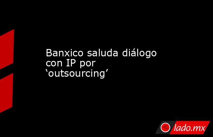 Banxico saluda diálogo con IP por 'outsourcing' . Noticias en tiempo real
