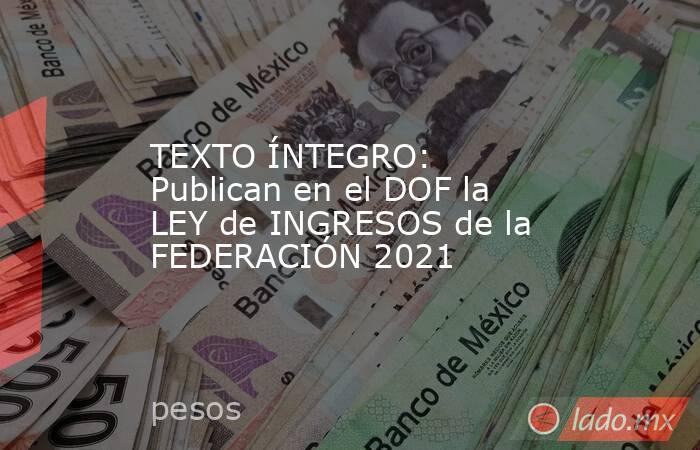 TEXTO ÍNTEGRO: Publican en el DOF la LEY de INGRESOS de la FEDERACIÓN 2021. Noticias en tiempo real