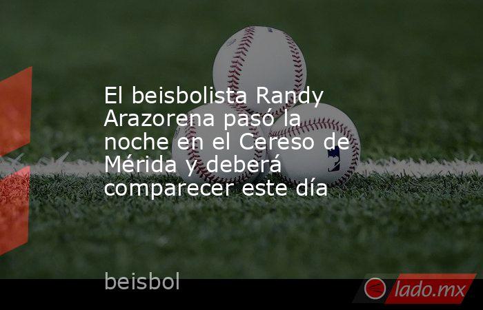 El beisbolista Randy Arazorena pasó la noche en el Cereso de Mérida y deberá comparecer este día. Noticias en tiempo real