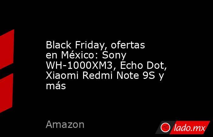 Black Friday, ofertas en México: Sony WH-1000XM3, Echo Dot, Xiaomi Redmi Note 9S y más. Noticias en tiempo real