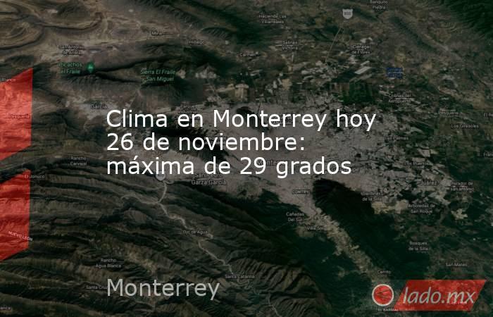 Clima en Monterrey hoy 26 de noviembre: máxima de 29 grados. Noticias en tiempo real