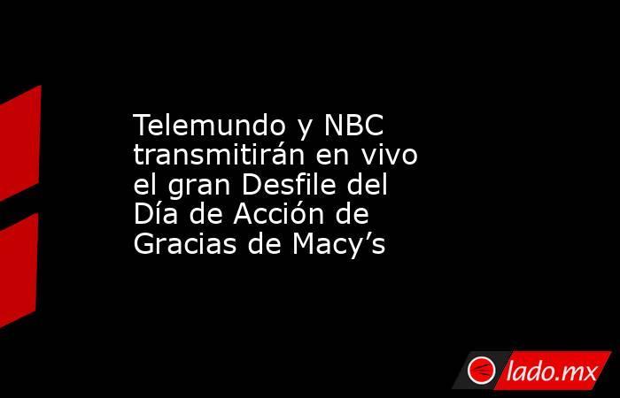 Telemundo y NBC transmitirán en vivo el gran Desfile del Día de Acción de Gracias de Macy's. Noticias en tiempo real