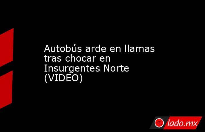 Autobús arde en llamas tras chocar en Insurgentes Norte (VIDEO). Noticias en tiempo real