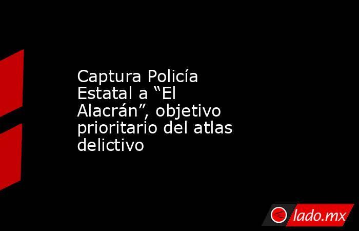 """Captura Policía Estatal a """"El Alacrán"""", objetivo prioritario del atlas delictivo. Noticias en tiempo real"""
