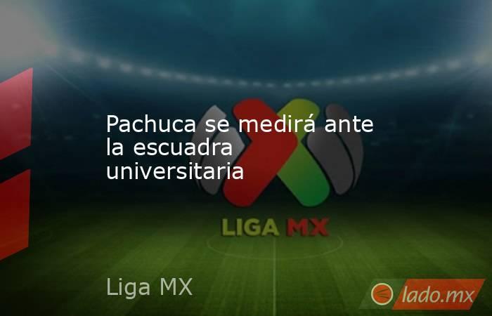 Pachuca se medirá ante la escuadra universitaria. Noticias en tiempo real