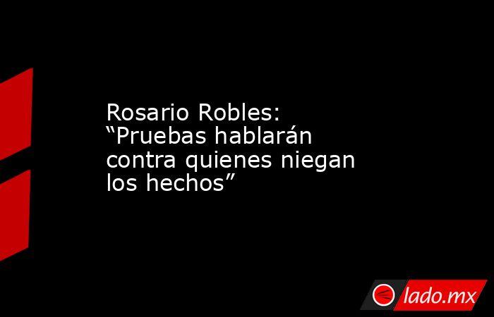 """Rosario Robles: """"Pruebas hablarán contra quienes niegan los hechos"""". Noticias en tiempo real"""