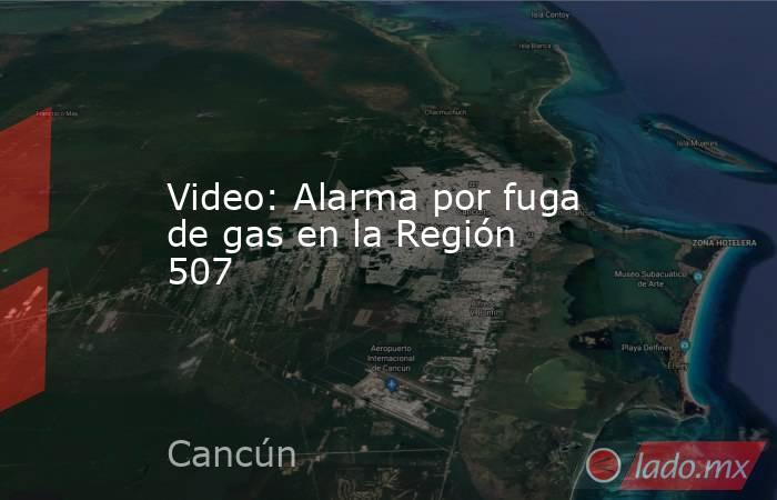 Video: Alarma por fuga de gas en la Región 507. Noticias en tiempo real