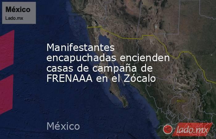 Manifestantes encapuchadas encienden casas de campaña de FRENAAA en el Zócalo. Noticias en tiempo real