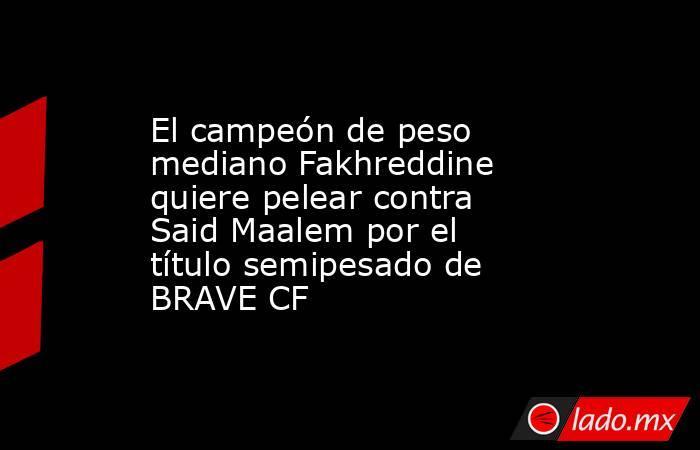 El campeón de peso mediano Fakhreddine quiere pelear contra Said Maalem por el título semipesado de BRAVE CF. Noticias en tiempo real