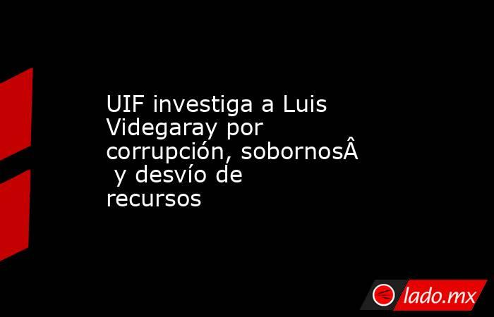 UIF investiga a Luis Videgaray por corrupción,sobornosydesvíode recursos . Noticias en tiempo real
