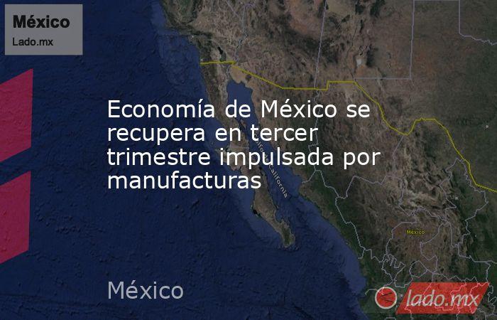Economía de México se recupera en tercer trimestre impulsada por manufacturas . Noticias en tiempo real