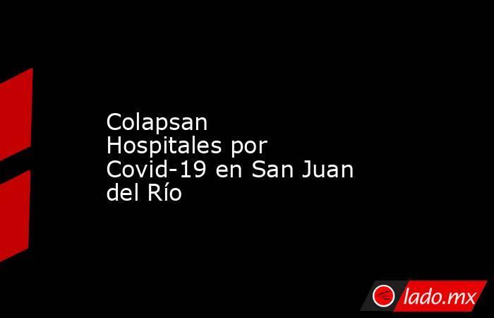 Colapsan Hospitalespor Covid-19 en San Juan del Río. Noticias en tiempo real