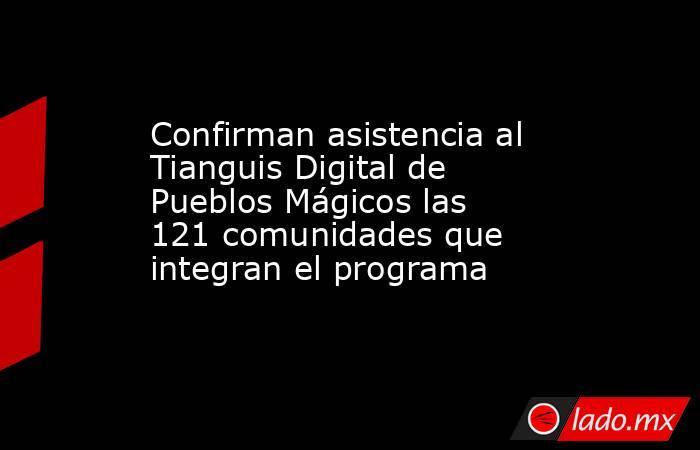 Confirman asistencia al Tianguis Digital de Pueblos Mágicos las 121 comunidades que integran el programa. Noticias en tiempo real
