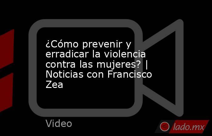 ¿Cómo prevenir y erradicar la violencia contra las mujeres? | Noticias con Francisco Zea. Noticias en tiempo real