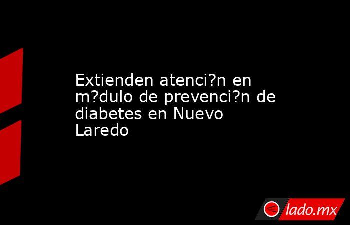 Extienden atenci?n en m?dulo de prevenci?n de diabetes en Nuevo Laredo. Noticias en tiempo real