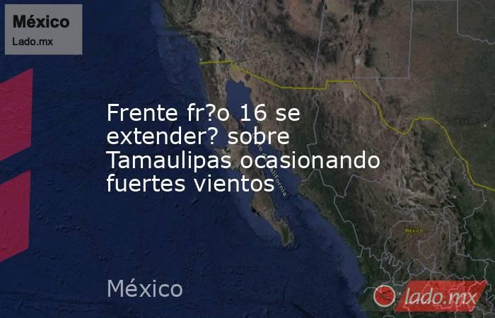 Frente fr?o 16 se extender? sobre Tamaulipas ocasionando fuertes vientos. Noticias en tiempo real